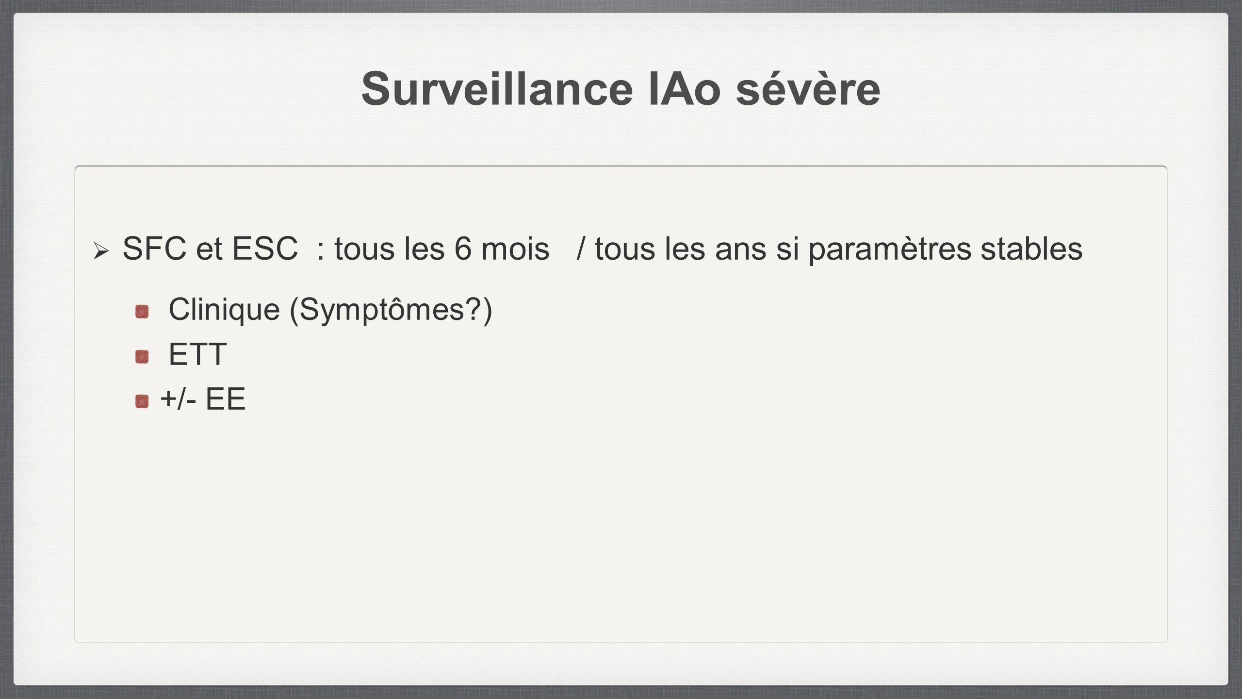 Surveillance IAo sévère SFC et ESC : tous les 6 mois / tous les ans si paramètres stables Clinique (Symptômes?) ETT +/- EE
