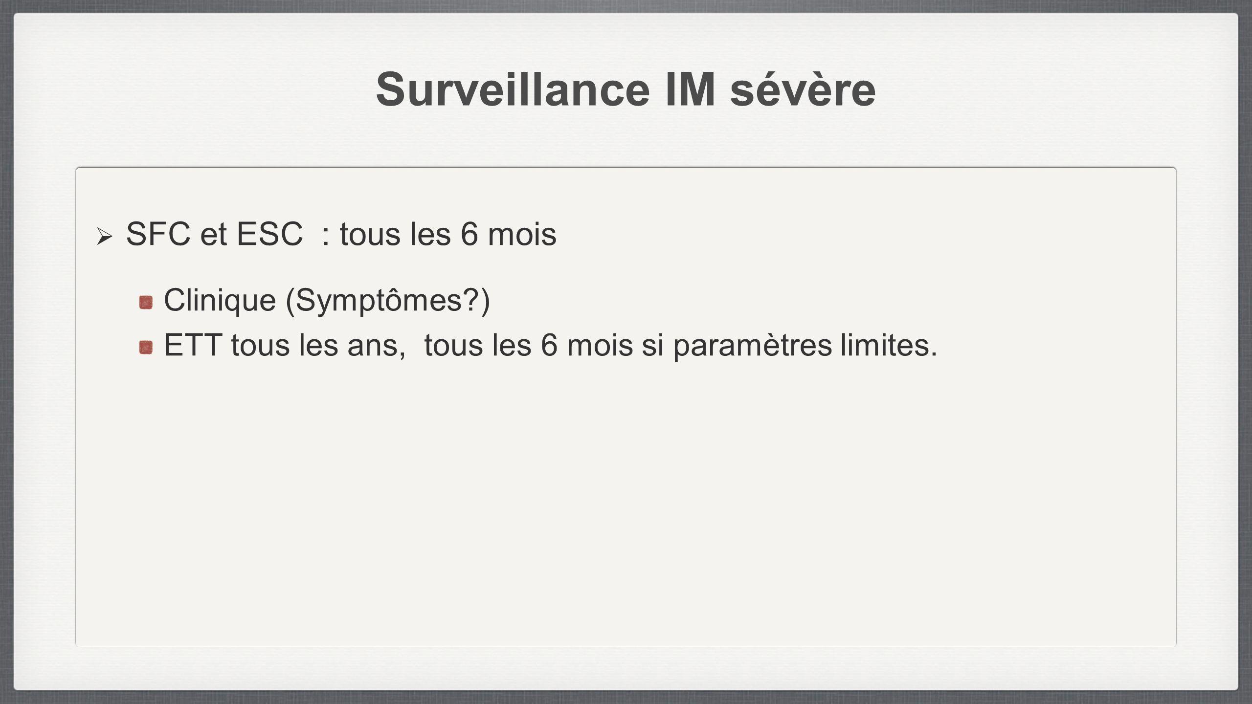 Surveillance IM sévère SFC et ESC : tous les 6 mois Clinique (Symptômes?) ETT tous les ans, tous les 6 mois si paramètres limites.