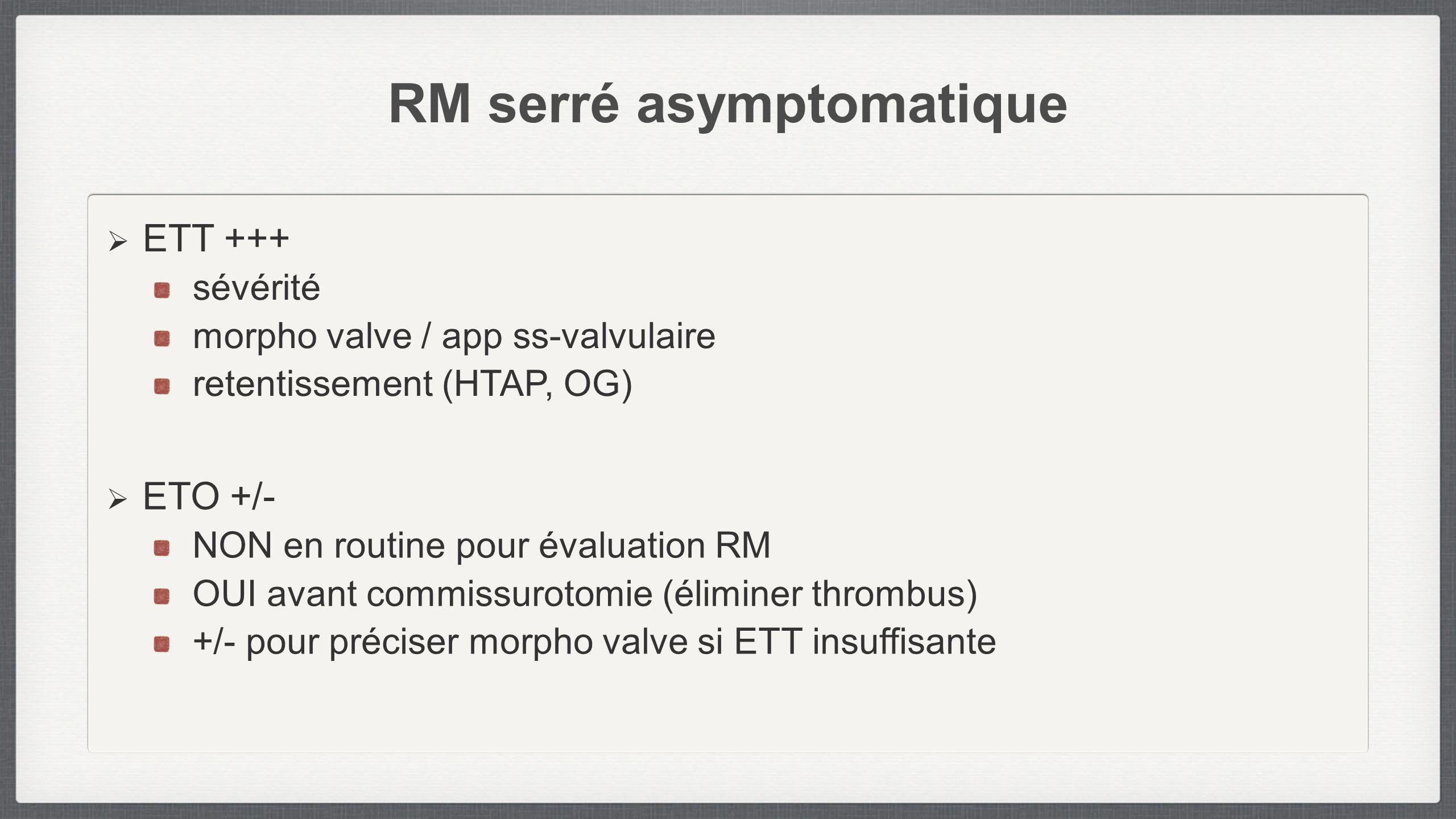 RM serré asymptomatique ETT +++ sévérité morpho valve / app ss-valvulaire retentissement (HTAP, OG) ETO +/- NON en routine pour évaluation RM OUI avan