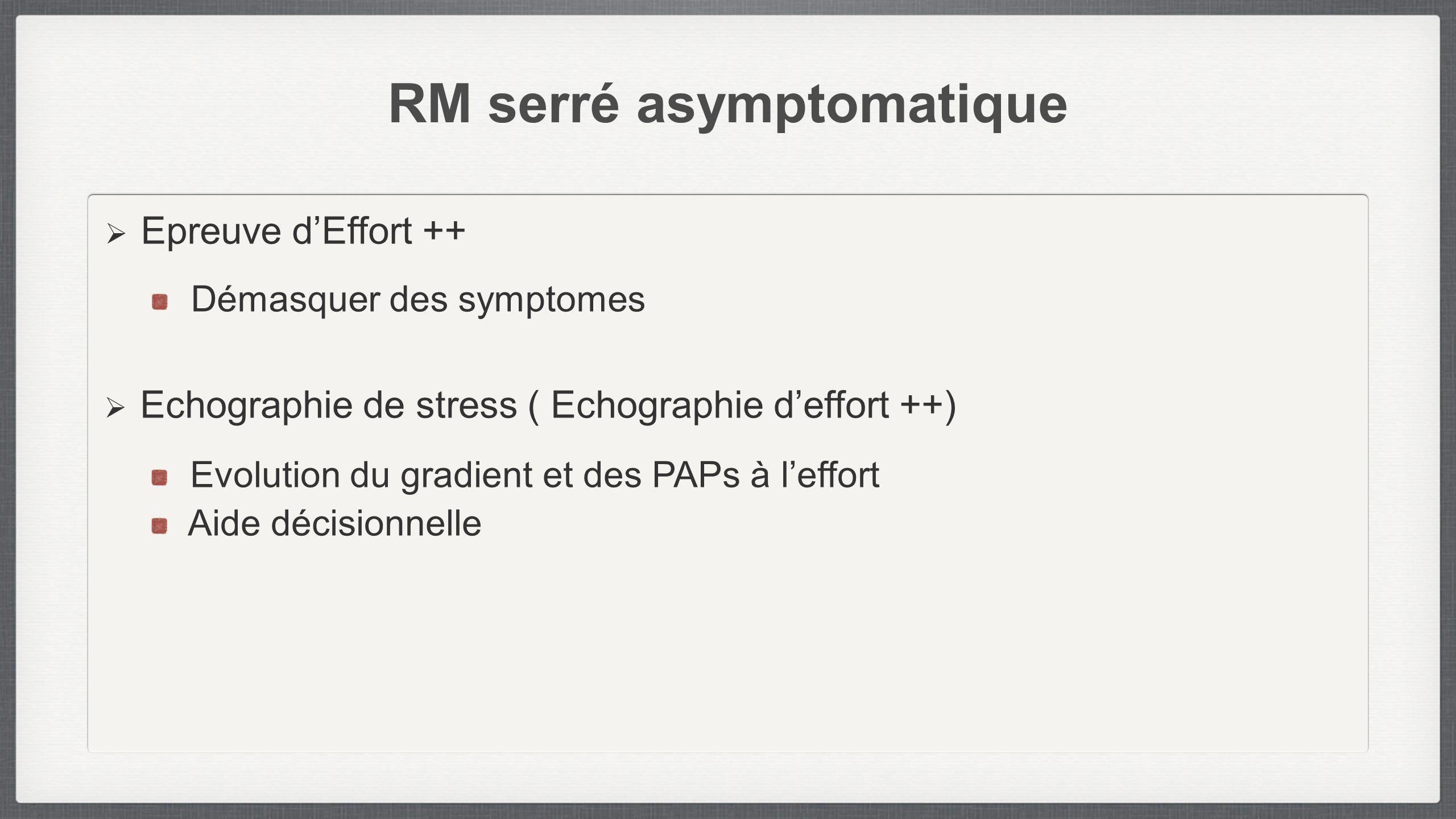RM serré asymptomatique Epreuve dEffort ++ Démasquer des symptomes Echographie de stress ( Echographie deffort ++) Evolution du gradient et des PAPs à