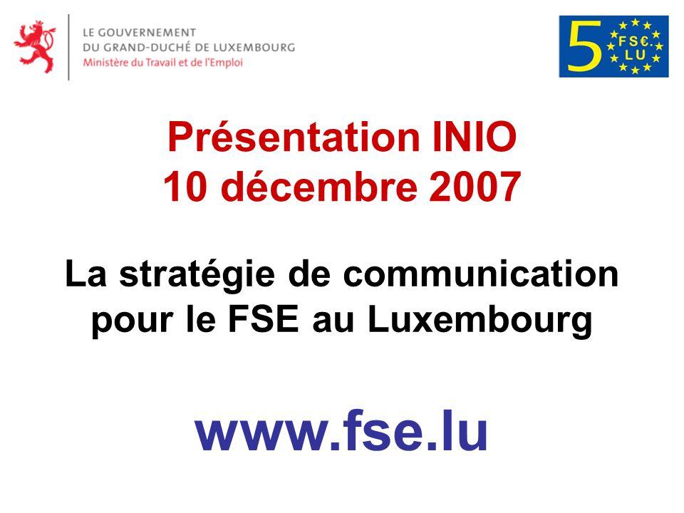 Politique de communication Extrait du PO 2007-2013 INFORMER ET SENSIBILISER: les bénéficiaires potentiels des possibilités offertes par lintervention financière du FSE le grand public sur les interventions du FSE