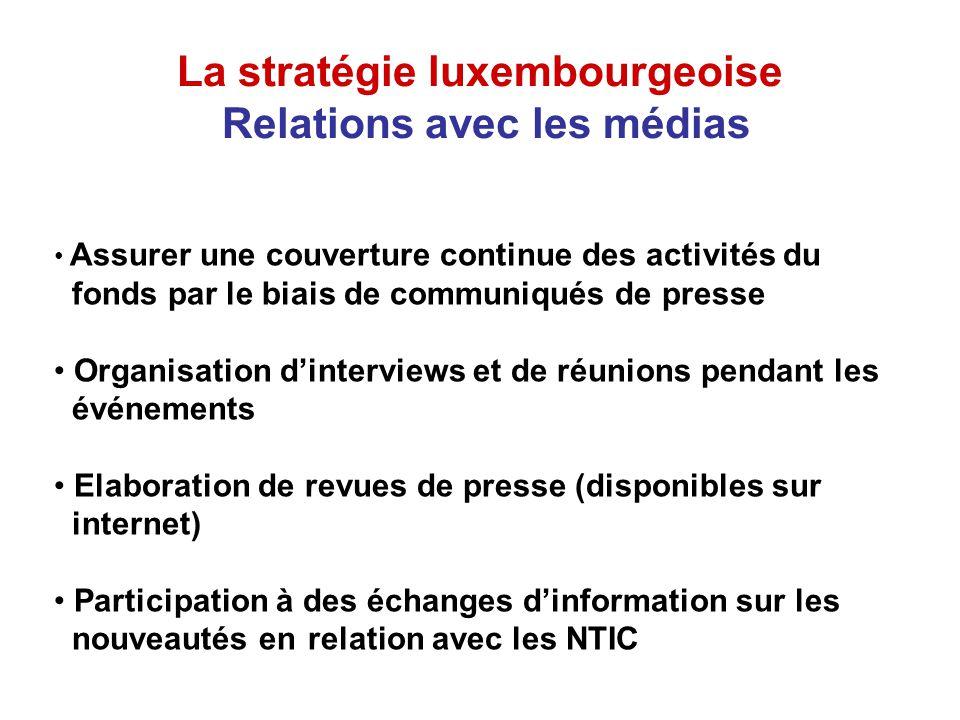 La stratégie luxembourgeoise Relations avec les médias Assurer une couverture continue des activités du fonds par le biais de communiqués de presse Organisation dinterviews et de réunions pendant les événements Elaboration de revues de presse (disponibles sur internet) Participation à des échanges dinformation sur les nouveautés en relation avec les NTIC