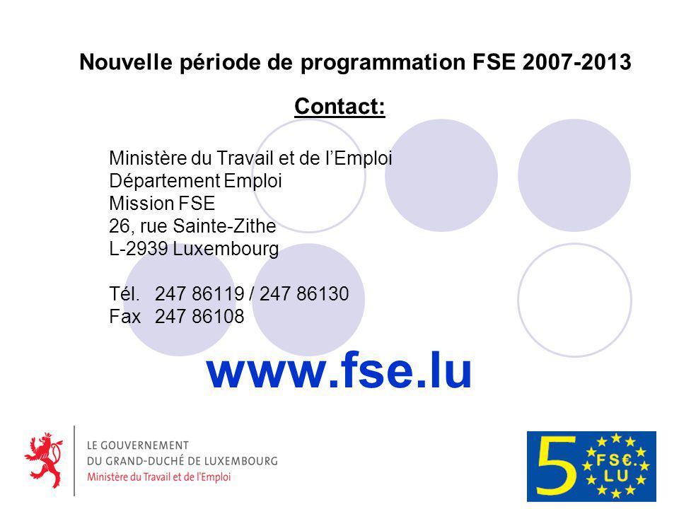 Nouvelle période de programmation FSE 2007-2013 Contact: Ministère du Travail et de lEmploi Département Emploi Mission FSE 26, rue Sainte-Zithe L-2939 Luxembourg Tél.