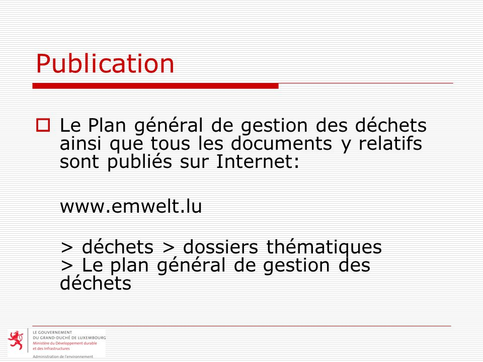 Publication Le Plan général de gestion des déchets ainsi que tous les documents y relatifs sont publiés sur Internet: www.emwelt.lu > déchets > dossiers thématiques > Le plan général de gestion des déchets