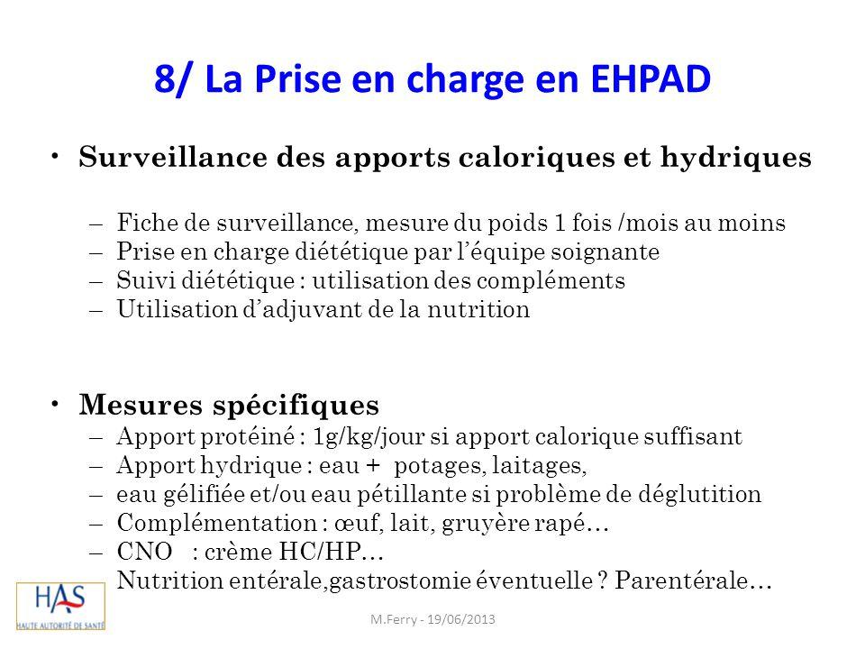 8/ La Prise en charge en EHPAD Surveillance des apports caloriques et hydriques –Fiche de surveillance, mesure du poids 1 fois /mois au moins –Prise e