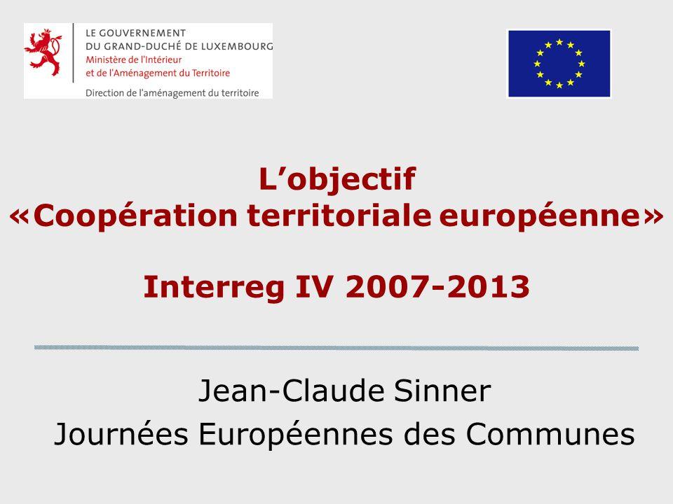 Lobjectif «Coopération territoriale européenne» Interreg IV 2007-2013 Jean-Claude Sinner Journées Européennes des Communes