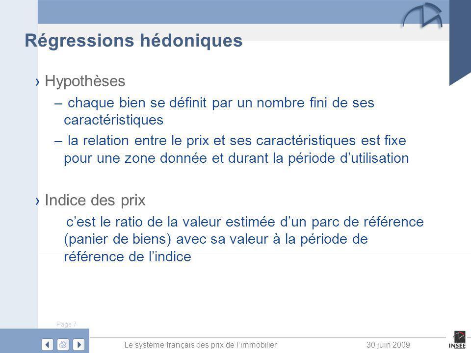 Page 8 Le système français des prix de limmobilier30 juin 2009 Régressions hédoniques 7 étapes au total à retenir : 4 étapes à réaliser une seule fois (tous les 5 ans) – définir les zones ayant une évolution de prix homogène (environ 300 zones pour la France) – définir un modèle de prix hédonique (correction des effets qualité) pour chaque zone – estimer les coefficients de correction à partir dun parc de destimation, pour chaque zone (1,2 mio obs) – calculer la valeur du parc de référence à la date initiale pour chaque zone (1,22 mio obs)
