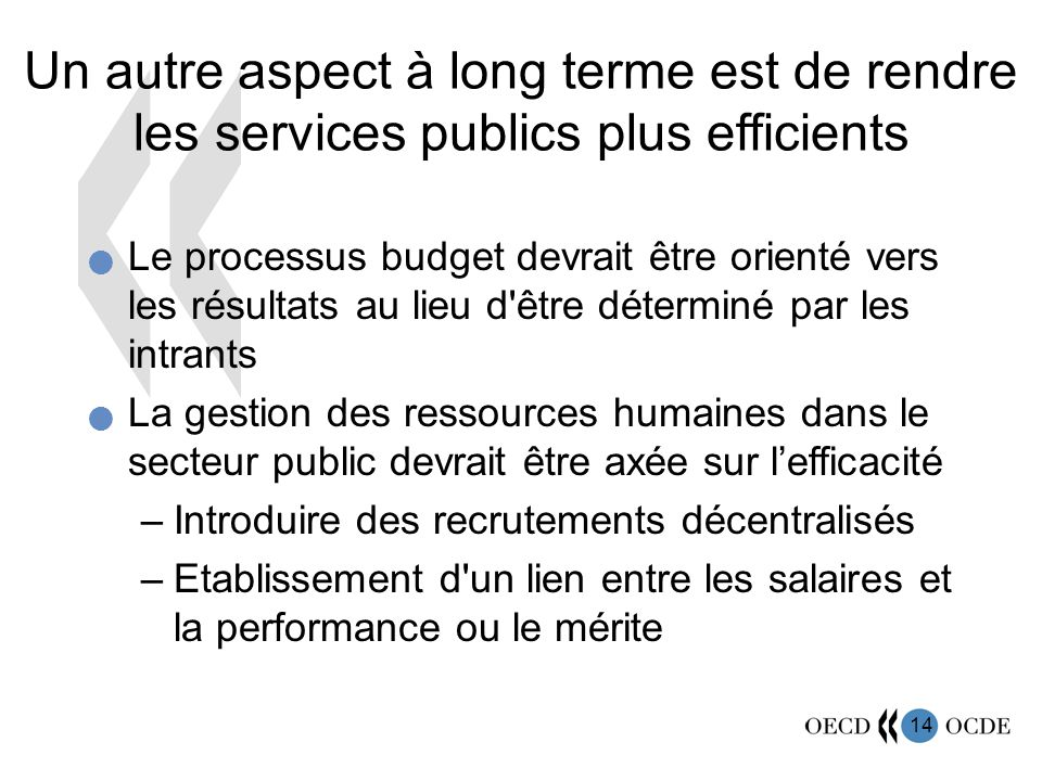 14 Un autre aspect à long terme est de rendre les services publics plus efficients Le processus budget devrait être orienté vers les résultats au lieu
