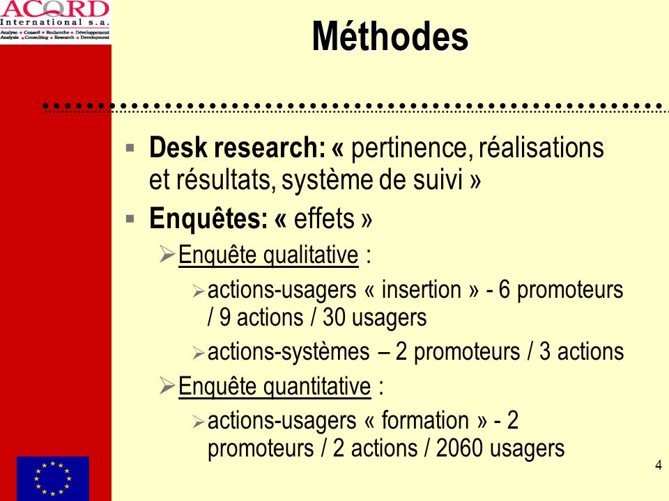4 Méthodes Desk research: « pertinence, réalisations et résultats, système de suivi » Enquêtes: « effets » Enquête qualitative : actions-usagers « insertion » - 6 promoteurs / 9 actions / 30 usagers actions-systèmes – 2 promoteurs / 3 actions Enquête quantitative : actions-usagers « formation » - 2 promoteurs / 2 actions / 2060 usagers