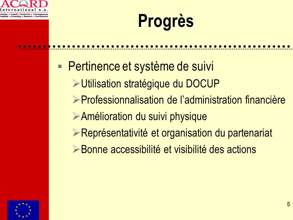 5 Progrès Pertinence et système de suivi Utilisation stratégique du DOCUP Professionnalisation de ladministration financière Amélioration du suivi phy