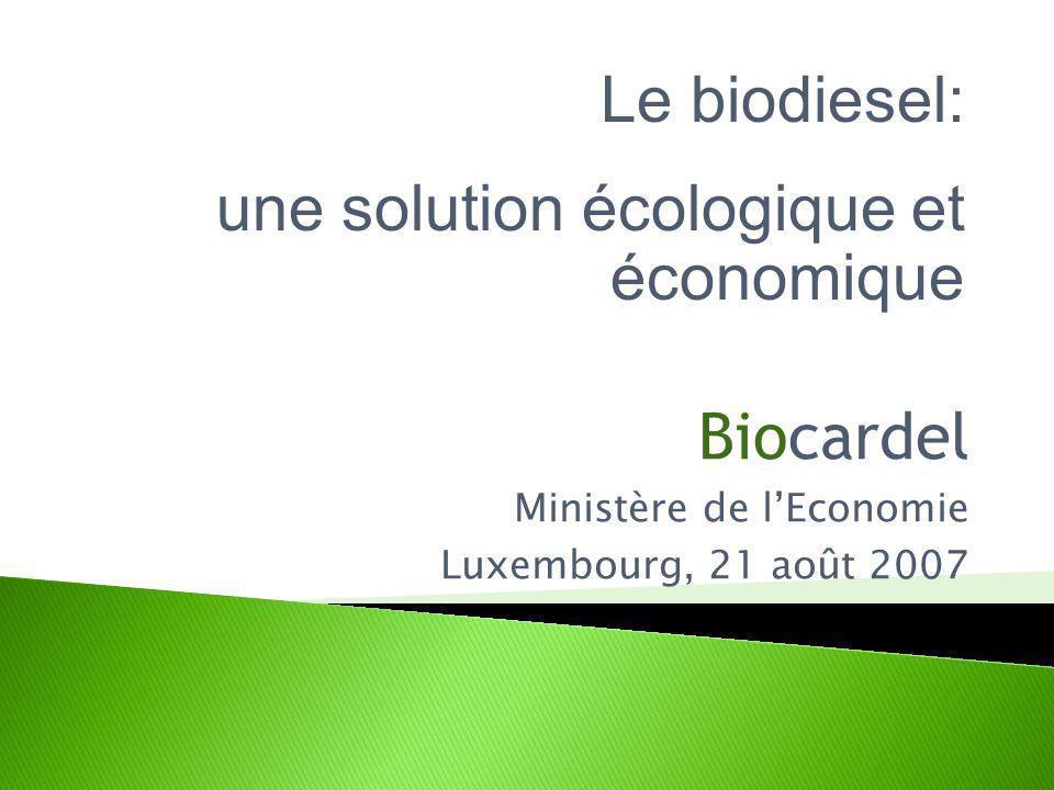 Biocardel Ministère de lEconomie Luxembourg, 21 août 2007 Le biodiesel: une solution écologique et économique