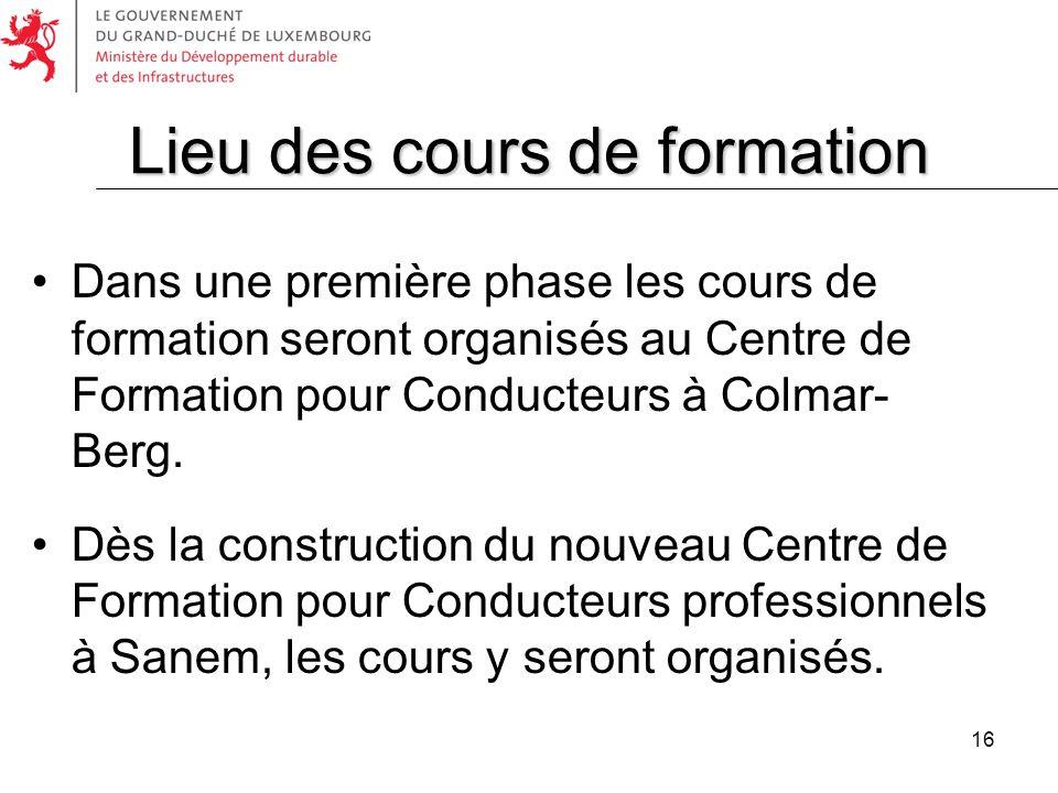 16 Dans une première phase les cours de formation seront organisés au Centre de Formation pour Conducteurs à Colmar- Berg. Dès la construction du nouv