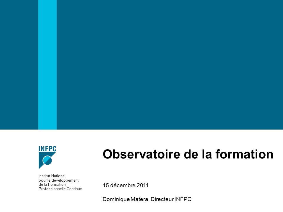 Observatoire de la formation 15 décembre 2011 Dominique Matera, Directeur INFPC Institut National pour le développement de la Formation Professionnell