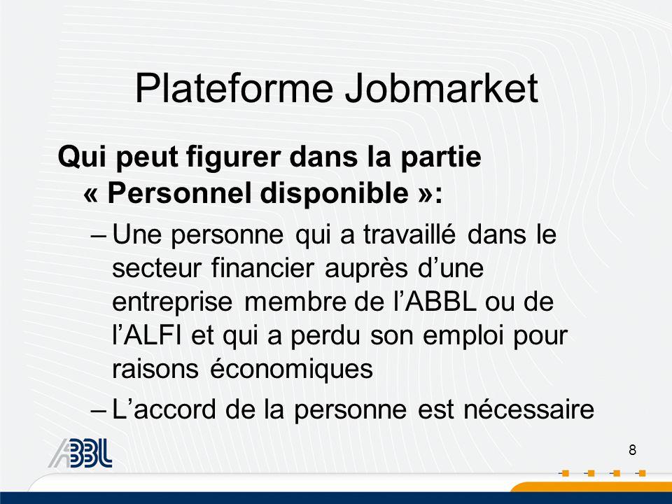 8 Plateforme Jobmarket Qui peut figurer dans la partie « Personnel disponible »: –Une personne qui a travaillé dans le secteur financier auprès dune entreprise membre de lABBL ou de lALFI et qui a perdu son emploi pour raisons économiques –Laccord de la personne est nécessaire