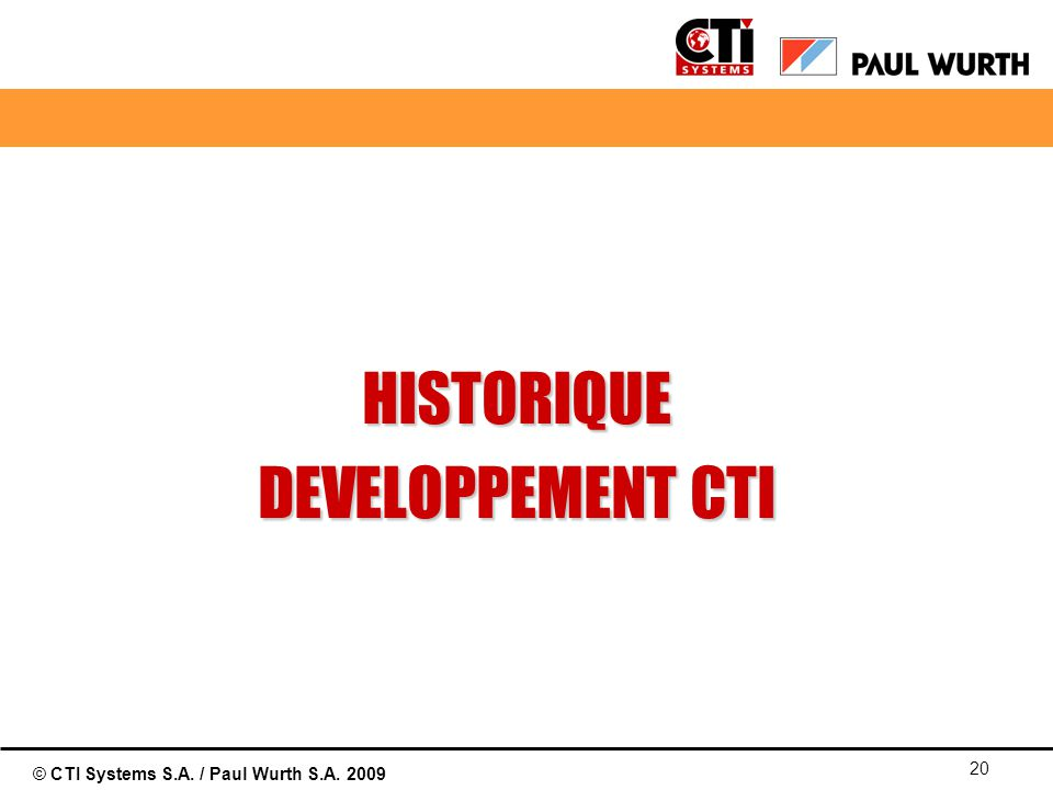 © CTI Systems S.A. / Paul Wurth S.A. 2009 20 HISTORIQUE DEVELOPPEMENT CTI