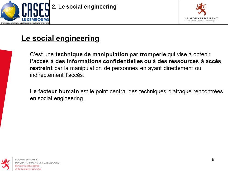6 2. Le social engineering Le social engineering Cest une technique de manipulation par tromperie qui vise à obtenir laccès à des informations confide