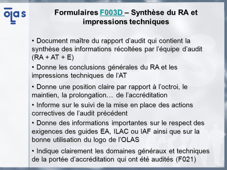 Formulaires F003D – Synthèse du RA et impressions techniques F003D Document maître du rapport daudit qui contient la synthèse des informations récoltées par léquipe daudit (RA + AT + E)Document maître du rapport daudit qui contient la synthèse des informations récoltées par léquipe daudit (RA + AT + E) Donne les conclusions générales du RA et les impressions techniques de lATDonne les conclusions générales du RA et les impressions techniques de lAT Donne une position claire par rapport à loctroi, le maintien, la prolongation… de laccréditationDonne une position claire par rapport à loctroi, le maintien, la prolongation… de laccréditation Informe sur le suivi de la mise en place des actions correctives de laudit précédentInforme sur le suivi de la mise en place des actions correctives de laudit précédent Donne des informations importantes sur le respect des exigences des guides EA, ILAC ou IAF ainsi que sur la bonne utilisation du logo de lOLASDonne des informations importantes sur le respect des exigences des guides EA, ILAC ou IAF ainsi que sur la bonne utilisation du logo de lOLAS Indique clairement les domaines généraux et techniques de la portée daccréditation qui ont été audités (F021)Indique clairement les domaines généraux et techniques de la portée daccréditation qui ont été audités (F021)