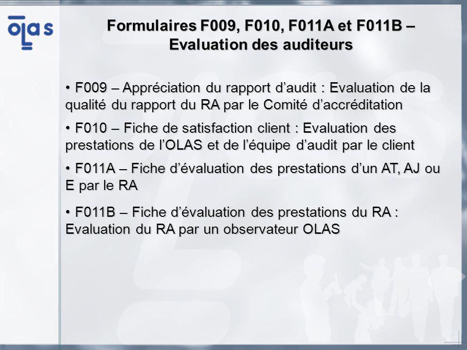 Formulaires F009, F010, F011A et F011B – Evaluation des auditeurs F009 – Appréciation du rapport daudit : Evaluation de la qualité du rapport du RA par le Comité daccréditationF009 – Appréciation du rapport daudit : Evaluation de la qualité du rapport du RA par le Comité daccréditation F010 – Fiche de satisfaction client : Evaluation des prestations de lOLAS et de léquipe daudit par le clientF010 – Fiche de satisfaction client : Evaluation des prestations de lOLAS et de léquipe daudit par le client F011A – Fiche dévaluation des prestations dun AT, AJ ou E par le RAF011A – Fiche dévaluation des prestations dun AT, AJ ou E par le RA F011B – Fiche dévaluation des prestations du RA : Evaluation du RA par un observateur OLASF011B – Fiche dévaluation des prestations du RA : Evaluation du RA par un observateur OLAS