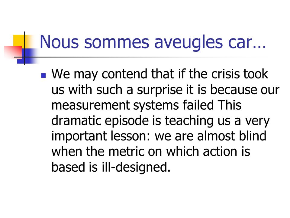 Nous sommes aveugles car… We may contend that if the crisis took us with such a surprise it is because our measurement systems failed This dramatic episode is teaching us a very important lesson: we are almost blind when the metric on which action is based is ill-designed.
