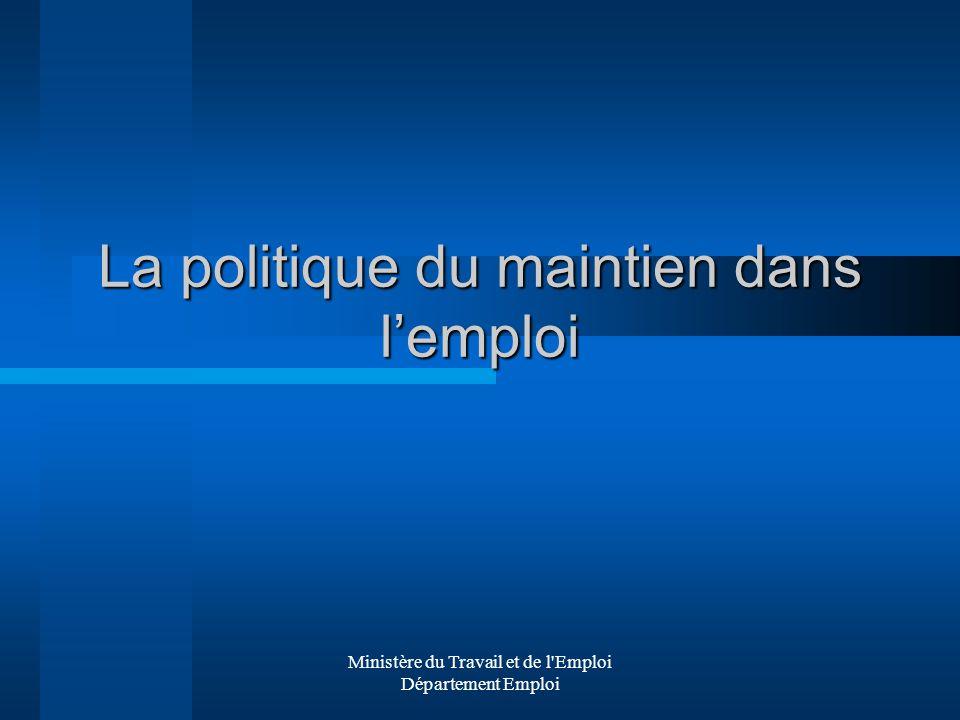 Ministère du Travail et de l'Emploi Département Emploi La politique du maintien dans lemploi