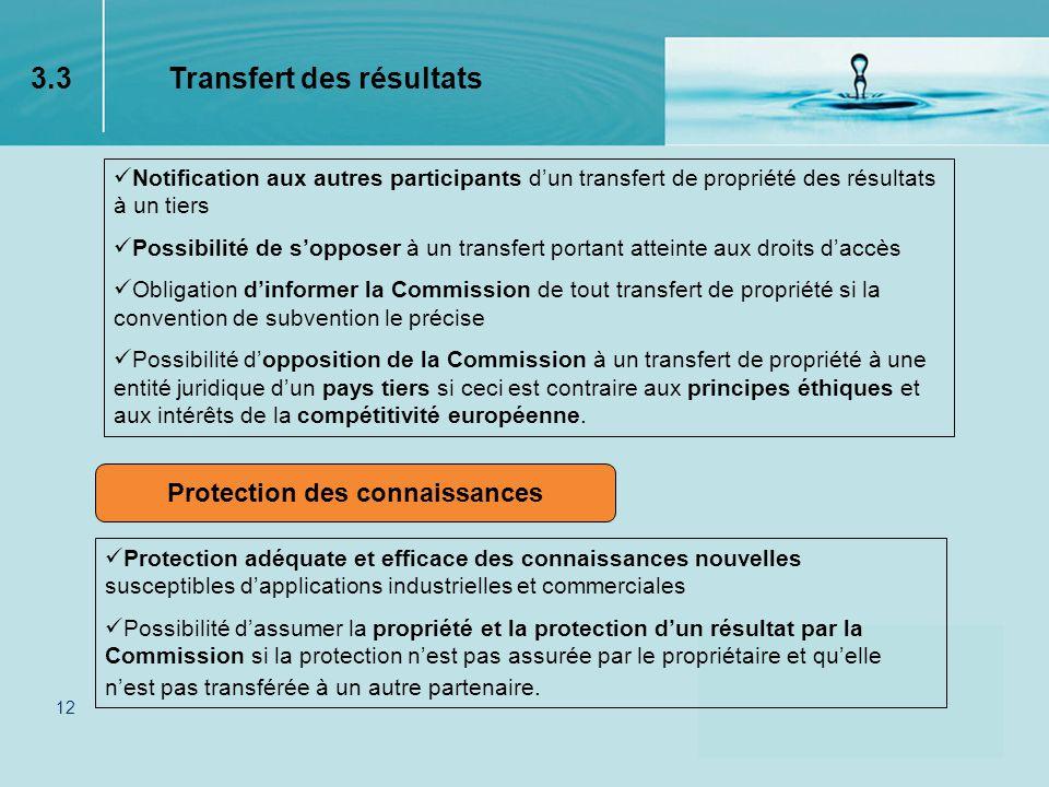 12 Protection des connaissances Notification aux autres participants dun transfert de propriété des résultats à un tiers Possibilité de sopposer à un transfert portant atteinte aux droits daccès Obligation dinformer la Commission de tout transfert de propriété si la convention de subvention le précise Possibilité dopposition de la Commission à un transfert de propriété à une entité juridique dun pays tiers si ceci est contraire aux principes éthiques et aux intérêts de la compétitivité européenne.