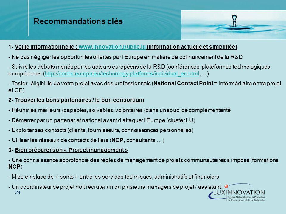24 1- Veille informationnelle : www.innovation.public.lu (information actuelle et simplifiée)www.innovation.public.lu - Ne pas négliger les opportunités offertes par lEurope en matière de cofinancement de la R&D - Suivre les débats menés par les acteurs européens de la R&D (conférences, plateformes technologiques européennes (http://cordis.europa.eu/technology-platforms/individual_en.html,…)http://cordis.europa.eu/technology-platforms/individual_en.html - Tester léligibilité de votre projet avec des professionnels (National Contact Point = intermédiaire entre projet et CE) 2- Trouver les bons partenaires / le bon consortium - Réunir les meilleurs (capables, solvables, volontaires) dans un souci de complémentarité - Démarrer par un partenariat national avant dattaquer lEurope (cluster LU) - Exploiter ses contacts (clients, fournisseurs, connaissances personnelles) - Utiliser les réseaux de contacts de tiers (NCP, consultants,…) 3- Bien préparer son « Project management » - Une connaissance approfondie des règles de management de projets communautaires simpose (formations NCP) - Mise en place de « ponts » entre les services techniques, administratifs et financiers - Un coordinateur de projet doit recruter un ou plusieurs managers de projet / assistant.