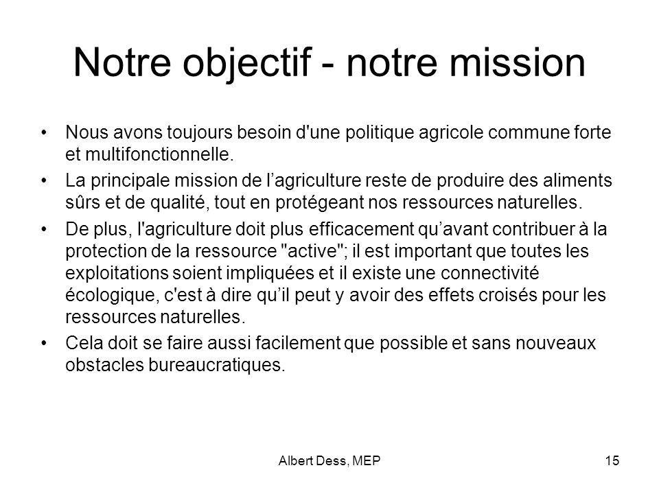 Albert Dess, MEP15 Notre objectif - notre mission Nous avons toujours besoin d une politique agricole commune forte et multifonctionnelle.