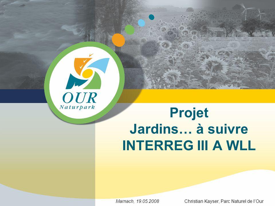 Projet Jardins… à suivre INTERREG III A WLL Marnach, 19.05.2008 Christian Kayser, Parc Naturel de lOur