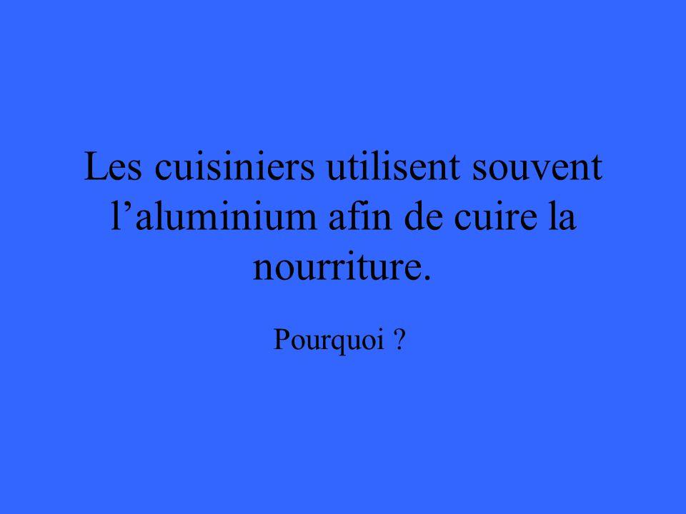 Les cuisiniers utilisent souvent laluminium afin de cuire la nourriture. Pourquoi ?