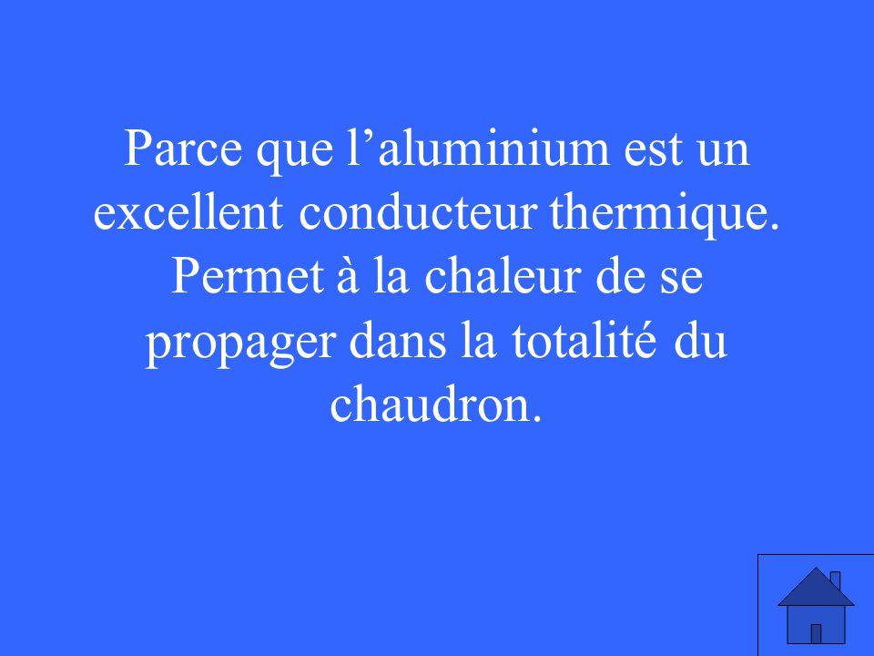 Parce que laluminium est un excellent conducteur thermique. Permet à la chaleur de se propager dans la totalité du chaudron.