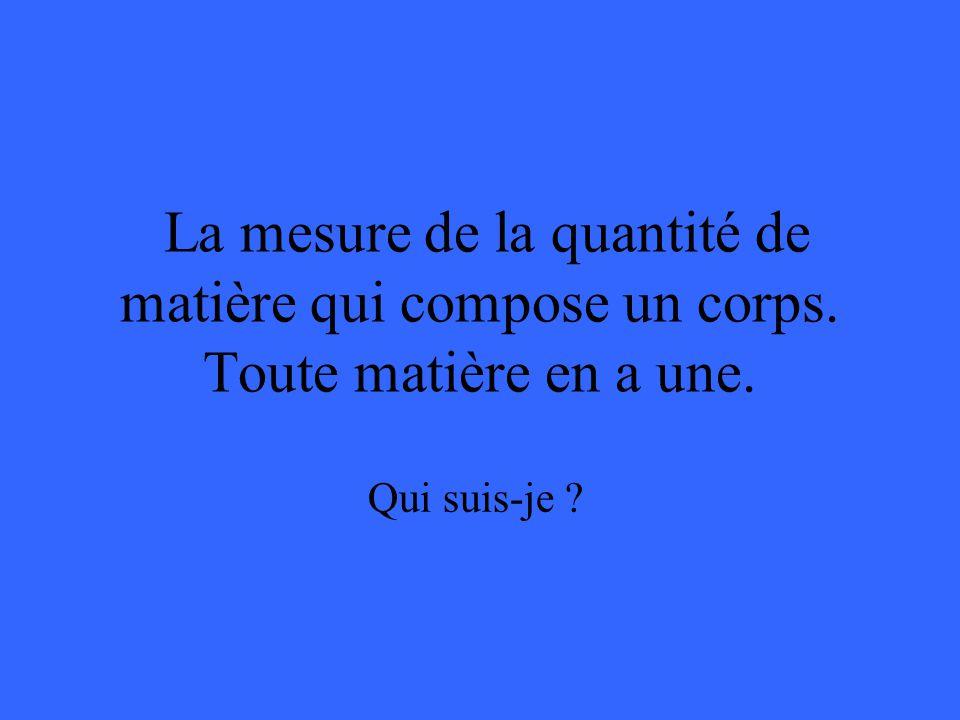 La mesure de la quantité de matière qui compose un corps. Toute matière en a une. Qui suis-je ?