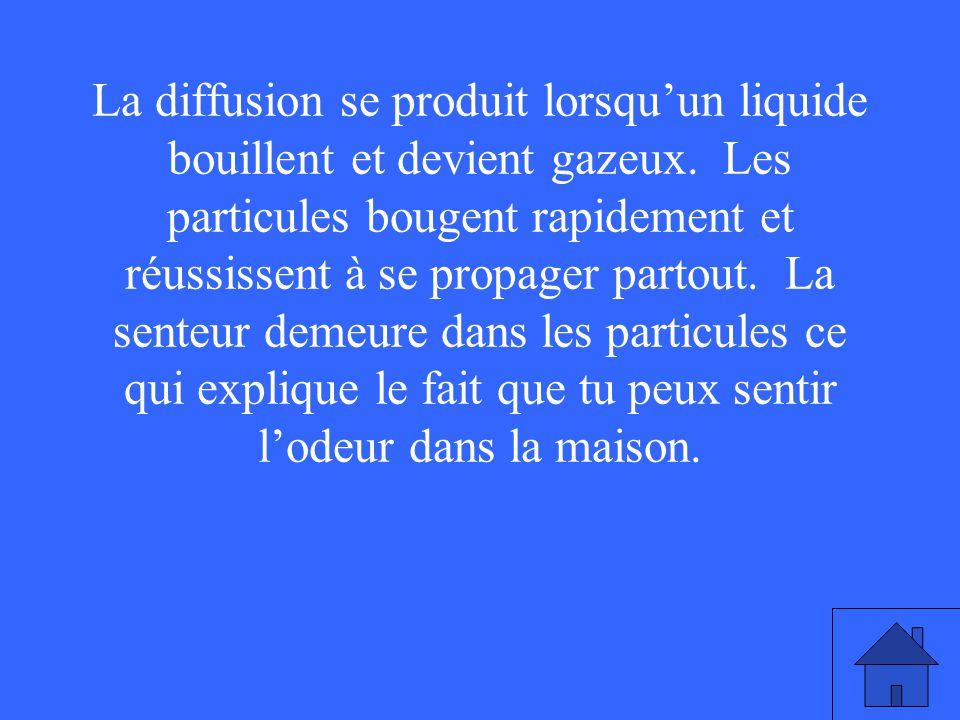 La diffusion se produit lorsquun liquide bouillent et devient gazeux. Les particules bougent rapidement et réussissent à se propager partout. La sente