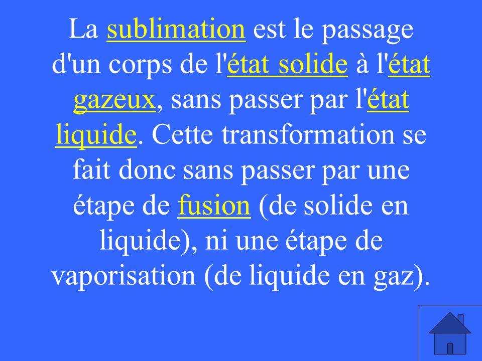 La sublimation est le passage d'un corps de l'état solide à l'état gazeux, sans passer par l'état liquide. Cette transformation se fait donc sans pass