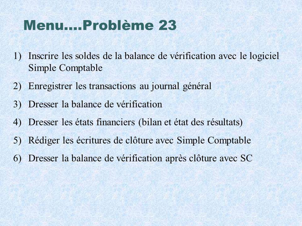 Menu….Problème 23 1)Inscrire les soldes de la balance de vérification avec le logiciel Simple Comptable 2)Enregistrer les transactions au journal géné