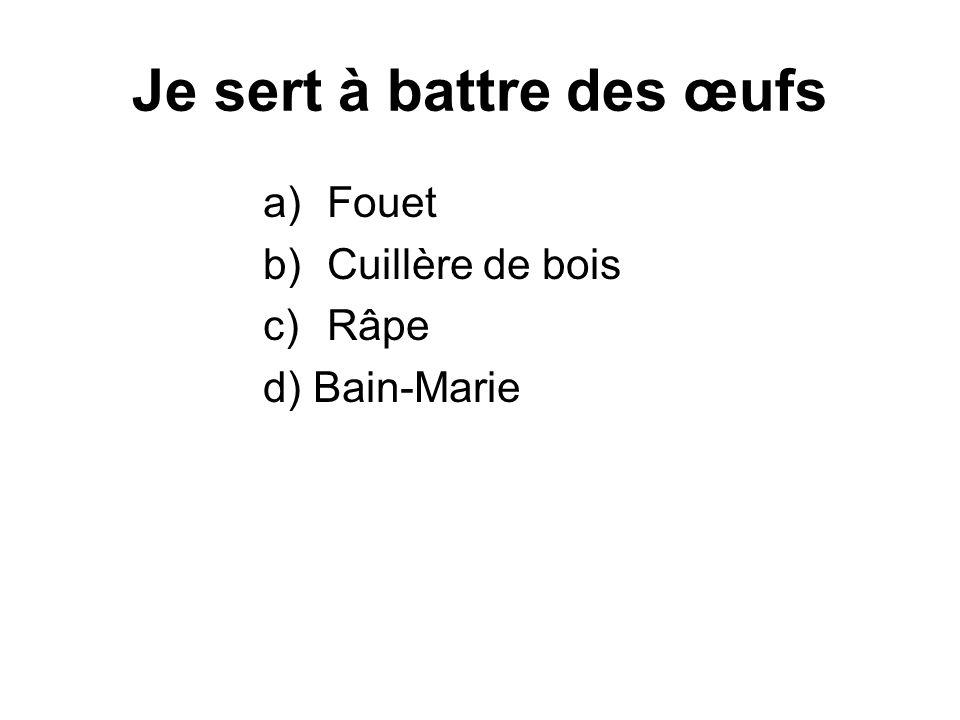 Je sert à battre des œufs a)Fouet b)Cuillère de bois c)Râpe d) Bain-Marie