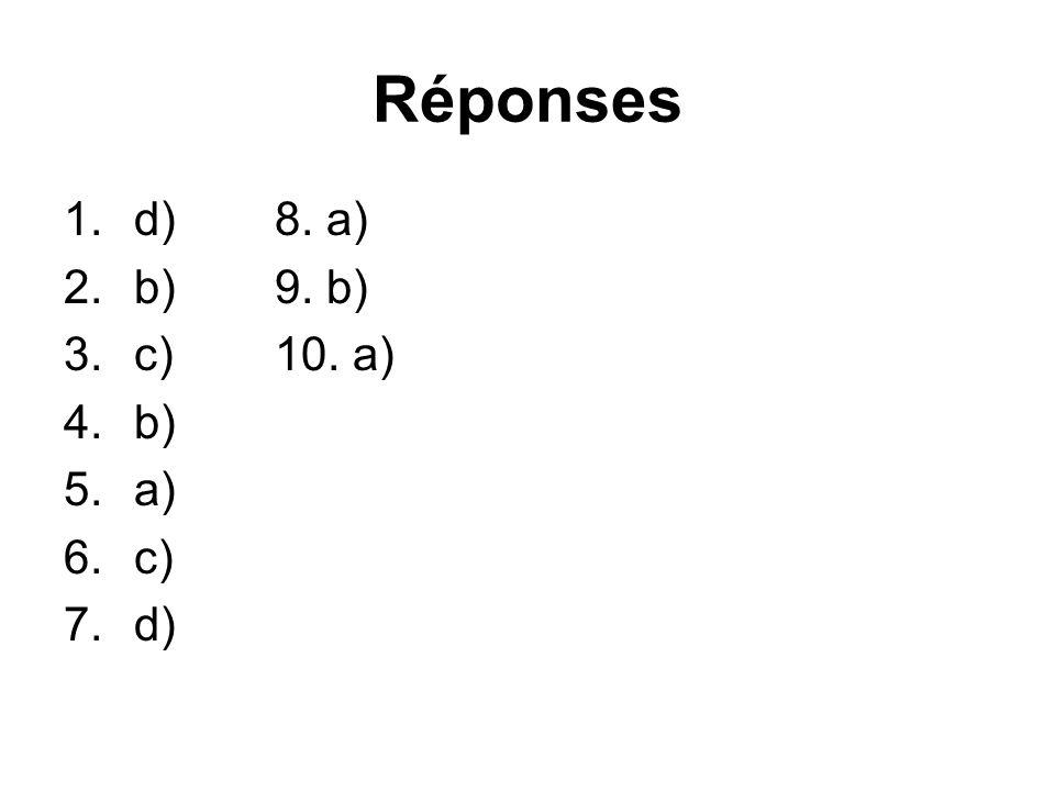Réponses 1.d)8. a) 2.b)9. b) 3.c)10. a) 4.b) 5.a) 6.c) 7.d)