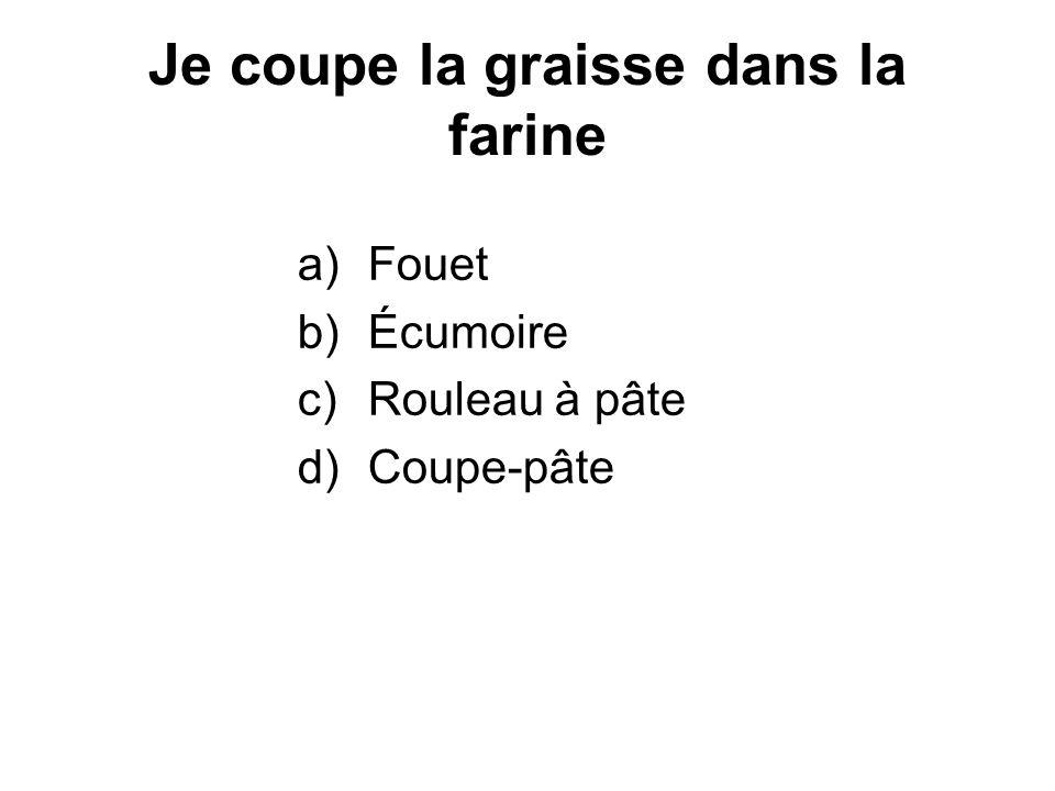 Je coupe la graisse dans la farine a)Fouet b)Écumoire c)Rouleau à pâte d)Coupe-pâte