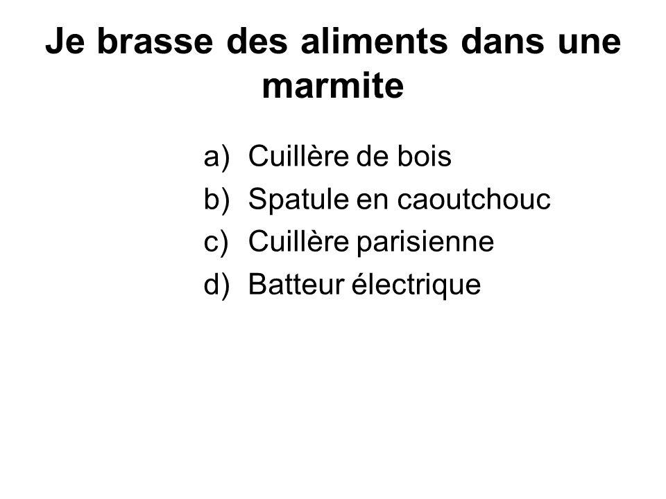 Je brasse des aliments dans une marmite a)Cuillère de bois b)Spatule en caoutchouc c)Cuillère parisienne d)Batteur électrique