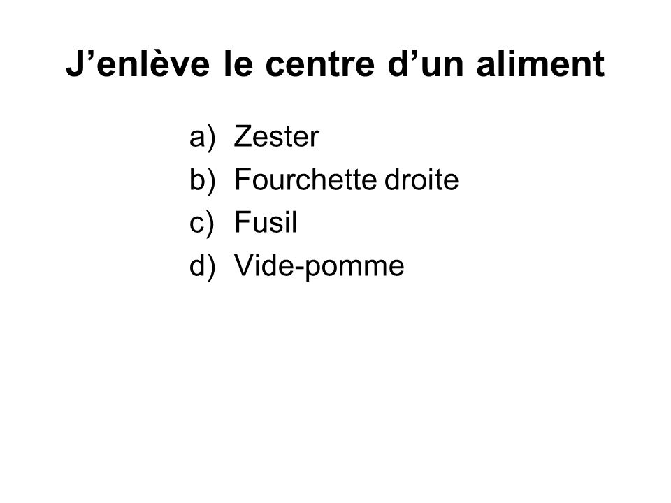 Jenlève le centre dun aliment a)Zester b)Fourchette droite c)Fusil d)Vide-pomme