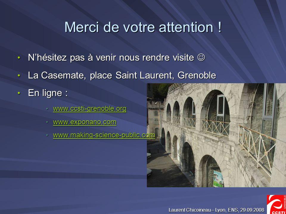 Laurent Chicoineau – Lyon, ENS, 29.09.2008 Merci de votre attention ! Nhésitez pas à venir nous rendre visite Nhésitez pas à venir nous rendre visite