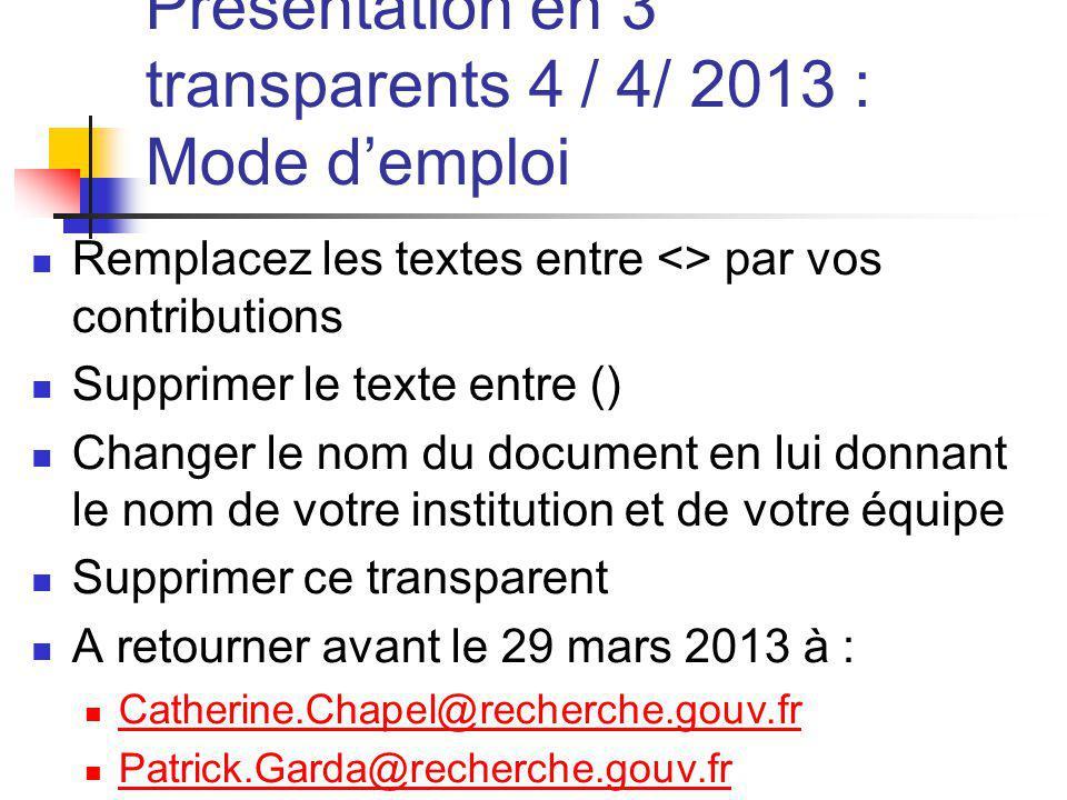 Présentation en 3 transparents 4 / 4/ 2013 : Mode demploi Remplacez les textes entre <> par vos contributions Supprimer le texte entre () Changer le n