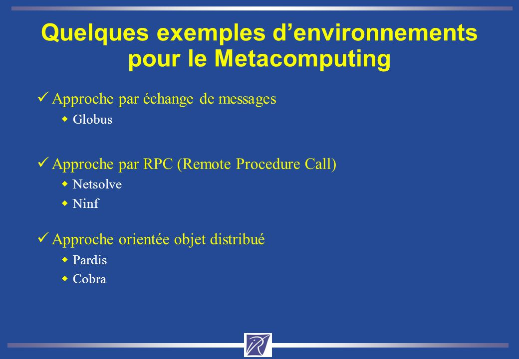 Quelques exemples denvironnements pour le Metacomputing üApproche par échange de messages wGlobus üApproche par RPC (Remote Procedure Call) wNetsolve wNinf üApproche orientée objet distribué wPardis wCobra