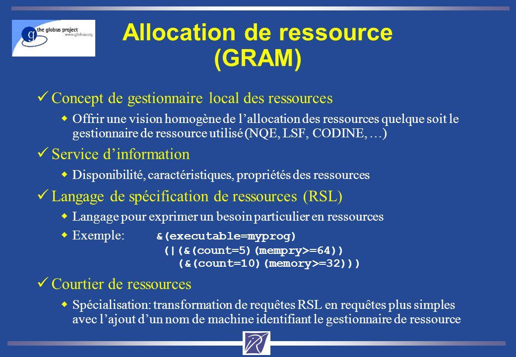 Allocation de ressource (GRAM) üConcept de gestionnaire local des ressources wOffrir une vision homogène de lallocation des ressources quelque soit le gestionnaire de ressource utilisé (NQE, LSF, CODINE, …) üService dinformation wDisponibilité, caractéristiques, propriétés des ressources üLangage de spécification de ressources (RSL) wLangage pour exprimer un besoin particulier en ressources Exemple: &(executable=myprog) (|(&(count=5)(mempry>=64)) (&(count=10)(memory>=32))) üCourtier de ressources wSpécialisation: transformation de requêtes RSL en requêtes plus simples avec lajout dun nom de machine identifiant le gestionnaire de ressource