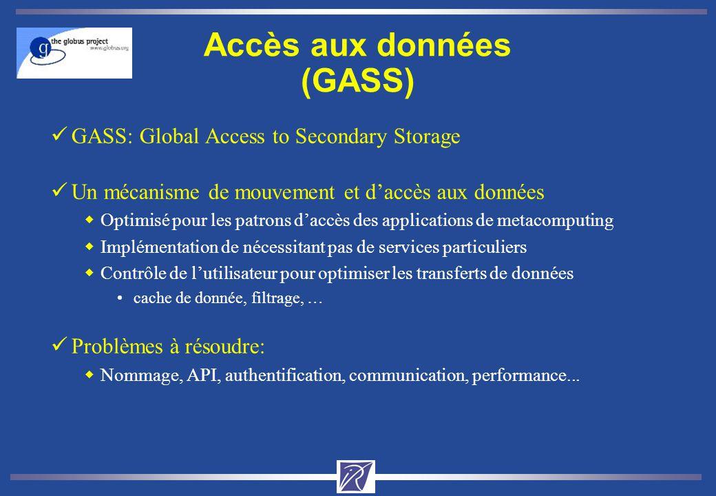 Accès aux données (GASS) üGASS: Global Access to Secondary Storage üUn mécanisme de mouvement et daccès aux données wOptimisé pour les patrons daccès des applications de metacomputing wImplémentation de nécessitant pas de services particuliers wContrôle de lutilisateur pour optimiser les transferts de données cache de donnée, filtrage, … üProblèmes à résoudre: wNommage, API, authentification, communication, performance...