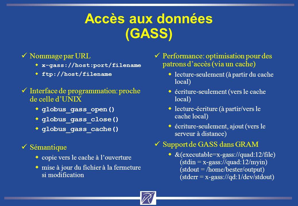 Accès aux données (GASS) üNommage par URL wx-gass://host:port/filename wftp://host/filename üInterface de programmation: proche de celle dUNIX wglobus_gass_open() wglobus_gass_close() wglobus_gass_cache() üSémantique wcopie vers le cache à louverture wmise à jour du fichier à la fermeture si modification üPerformance: optimisation pour des patrons daccès (via un cache) wlecture-seulement (à partir du cache local) wécriture-seulement (vers le cache local) wlecture-écriture (à partir/vers le cache local) wécriture-seulement, ajout (vers le serveur à distance) üSupport de GASS dans GRAM w&(executable=x-gass://quad:12/file) (stdin = x-gass://quad:12/myin) (stdout = /home/bester/output) (stderr = x-gass://qd:1/dev/stdout)