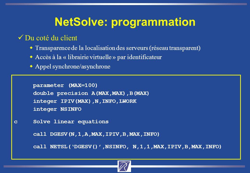 NetSolve: programmation üDu coté du client wTransparence de la localisation des serveurs (réseau transparent) wAccès à la « librairie virtuelle » par identificateur wAppel synchrone/asynchrone parameter (MAX=100) double precision A(MAX,MAX),B(MAX) integer IPIV(MAX),N,INFO,LWORK integer NSINFO cSolve linear equations call DGESV(N,1,A,MAX,IPIV,B,MAX,INFO) call NETSL(DGESV(),NSINFO, N,1,1,MAX,IPIV,B,MAX,INFO)