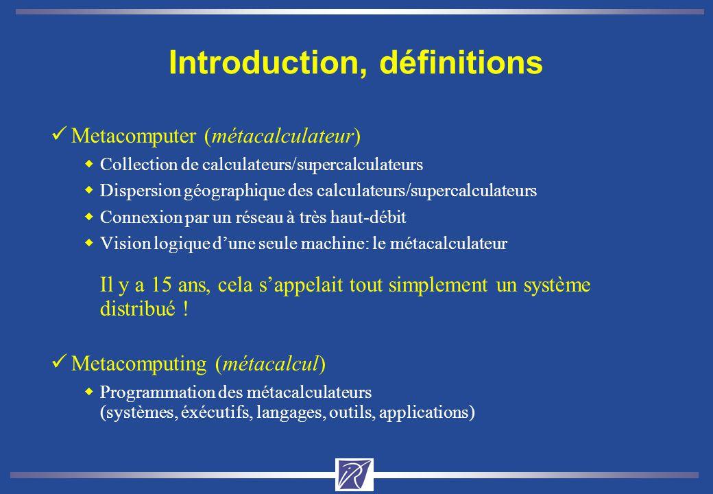 Introduction, définitions üMetacomputer (métacalculateur) wCollection de calculateurs/supercalculateurs wDispersion géographique des calculateurs/supercalculateurs wConnexion par un réseau à très haut-débit wVision logique dune seule machine: le métacalculateur Il y a 15 ans, cela sappelait tout simplement un système distribué .