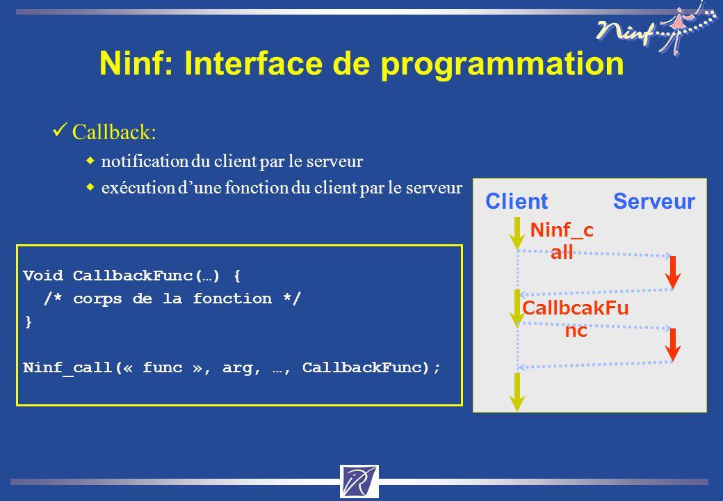 Ninf: Interface de programmation üCallback: wnotification du client par le serveur wexécution dune fonction du client par le serveur Void CallbackFunc(…) { /* corps de la fonction */ } Ninf_call(« func », arg, …, CallbackFunc); Ninf_c all ClientServeur CallbcakFu nc