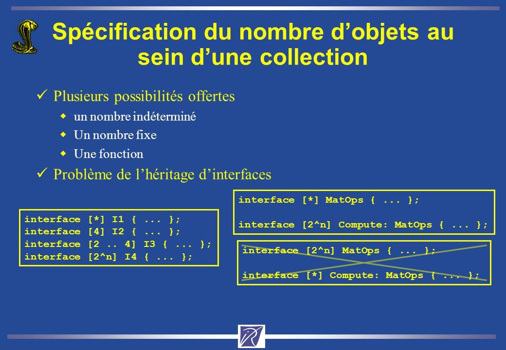 interface [2^n] MatOps {... }; interface [*] Compute: MatOps {... }; Spécification du nombre dobjets au sein dune collection üPlusieurs possibilités o