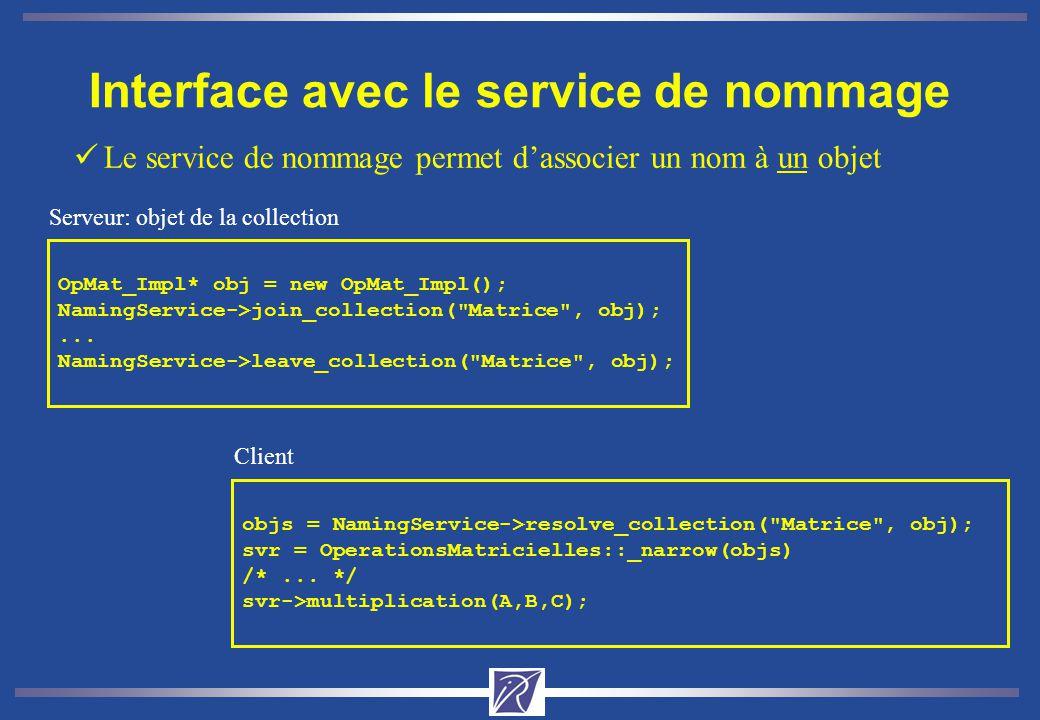 Interface avec le service de nommage üLe service de nommage permet dassocier un nom à un objet OpMat_Impl* obj = new OpMat_Impl(); NamingService->join_collection( Matrice , obj);...